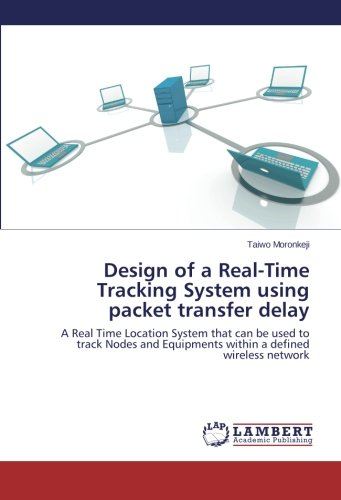 Design of a Real-Time Tracking System using packet transfer delay: A Real Time Location System that can be used to track Nodes and Equipments within a defined wireless network ()