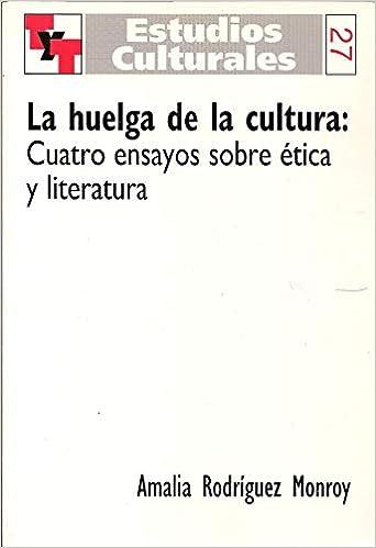 La huelga de la cultura:Cuatro ensayos sobre ética y literatura.(Texto y Teoría: Teoría Literaria 27) (Spanish)
