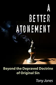 A Better Atonement: Beyond the Depraved Doctrine of Original Sin by [Jones, Tony]