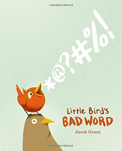 Little Bird's Bad Word: A Picture Book: Grant, Jacob ...