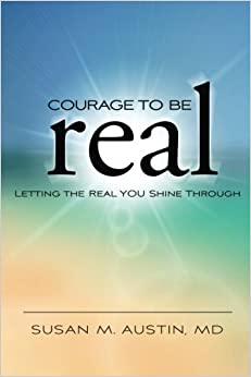 Book Courage to Be Real: Letting the Real You Shine Through by Susan M Austin MD (2016-01-01)