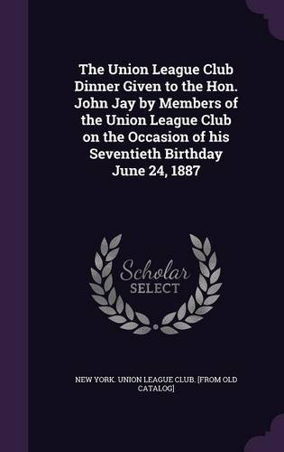 The Union League Club Dinner Given to the Hon. John Jay by Members of the Union League Club on the Occasion of his Seventieth Birthday June 24, 1887 pdf