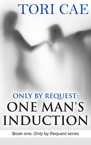Only by Request: One Man's Induction (Book one, Only by Request series) by [Cae, Tori]