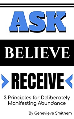 Law of Attraction: Ask, Believe and Receive, Three Principles for Deliberately Manifesting Abundance