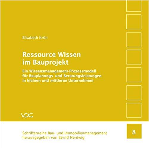 Ressource Wissen im Bauprojekt: Ein Wissensmanagement-Prozessmodell für Bauplanungs- und Beratungsleistungen in kleinen und mittleren Unternehmen
