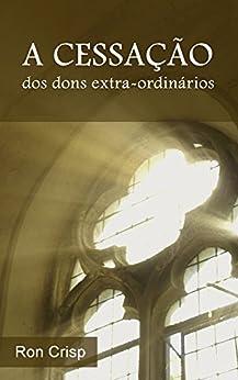 A Cessação dos Dons Extra-ordinários por [Crisp, Ron]
