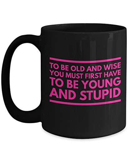 To Be Old And Wise You Must First Have To Be Young And Stupid Deep, Motivational and Inspirational Quote Coffee Mug Tea Cup Perfect and Cool Gift People with strong - Gift For Cash Cards Redeem