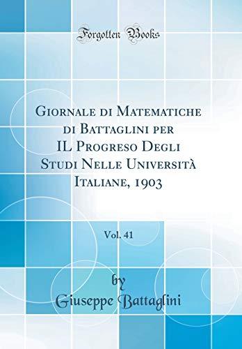 Giornale di Matematiche di Battaglini per IL Progreso Degli Studi Nelle Università Italiane, 1903, Vol. 41 (Classic Reprint)
