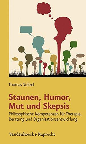 Staunen, Humor, Mut und Skepsis: Philosophische Kompetenzen für Therapie, Beratung und Organisationsentwicklung