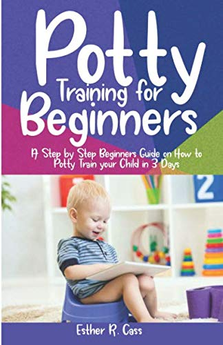 Potty Training For Beginners: A Step by Step Beginners Guide on How to Potty Train Your Child in 3 Days