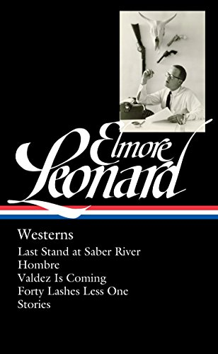 Elmore Leonard: Westerns (LOA #308): Last Stand at Saber River / Hombre / Valdez is Coming / Forty Lashes Less One /  stories (Library of America Elmore Leonard Edition) by Library of America