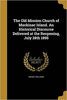 The Old Mission Church of Mackinac Island. an Historical Discourse Delivered at the Reopening, July 28th 1895