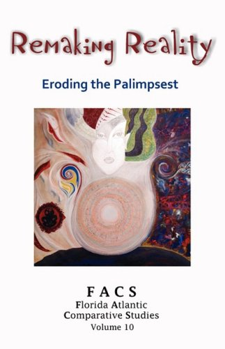 FACS - Florida Atlantic Comparative Studies: Remaking Reality - Eroding the Palimpsest - Volume 10, 2007-2008 pdf