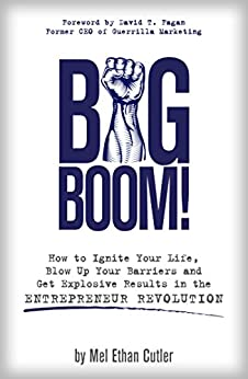 Big Boom!: How to Ignite Your Life, Blow Up Your Barriers and Get Explosive Results in the Entrepreneur Revolution by [Cutler, Mel Ethan]