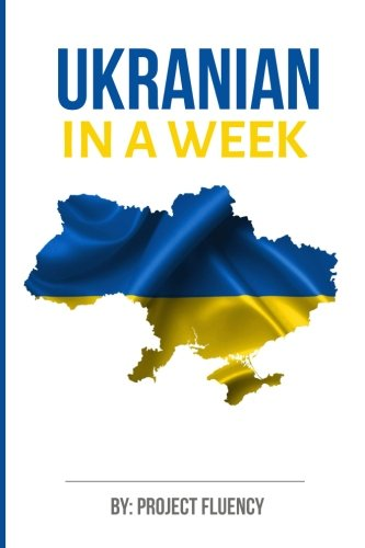 Ukrainian: Learn Ukrainian in a Week! Start Speaking Basic Ukrainian in Less Tha: The Ultimate Crash Course for Ukrainian language Beginners (Ukrainian, Learn Ukrainian, Ukrainian Language)