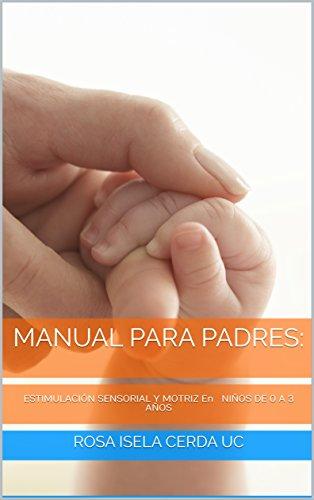 Manual para padres:: ESTIMULACIÓN SENSORIAL Y MOTRIZ En NIÑOS DE 0 A 3 AÑOS (Psicología)