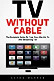 TV Without Cable: The Complete Guide To Free Over-the-Air TV And Streaming TV! (Streaming, Streaming Devices, Over-the-Air Free TV)