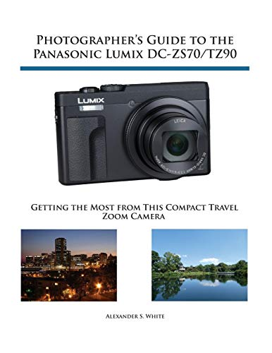 Photographer's Guide to the Panasonic Lumix DC-ZS70/TZ90: Getting the Most from this Compact Travel Zoom Camera