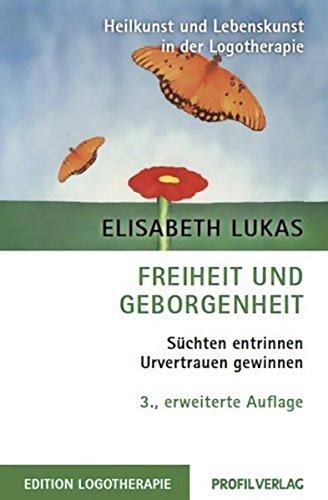 Freiheit und Geborgenheit: Süchten entrinnen - Urvertrauen gewinnen (Heilkunst und Lebensfreude in der Logotherapie)