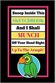 Snoop Inside This Sketchbook And I Shall Munch Off Your Hand Right Up To The Armpit!: Cute Parrot Quote Novelty Gift - Sketchbook, 130 pages, 6