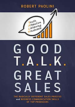 GOOD TALK GREAT SALES: The Radically Different Sales Process and Business Communication Skills of Top Producers by [Paolini, Robert]
