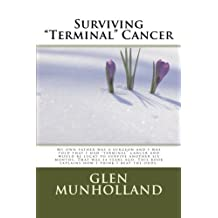 """Surviving """"Terminal """" Cancer: My own father was a surgeon and I was told that I had """"terminal"""" cancer and I would be lucky to survive another six months. That was 44 years ago. This book explains how I think I beat the odds."""
