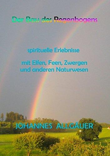 Der Bau des Regenbogens: spirituelle Erlebnisse mit Elfen, Feen, Zwergen und anderen Naturwesen