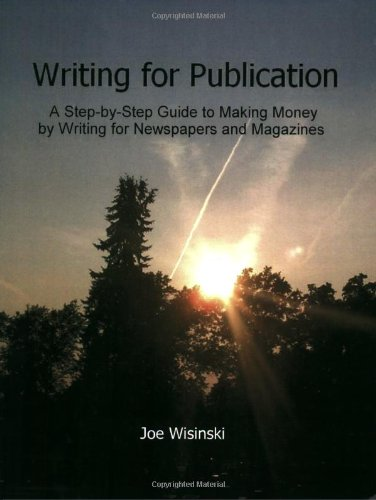 Writing For Publication-A Step-by-Step Guide To Making Money By Writing For Newspapers And Magazines