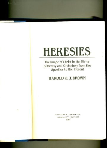 Heresies: The Image of Christ in the Mirror of Heresy and Orthodoxy from the Apostles to the Present