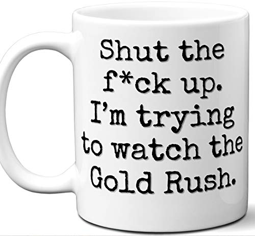 - Gold Rush Gifts For Men Women. Shut Up I'm Trying To Watch. Cool Unique Funny Gift Idea Gold Rush Coffee Mug For Fans Sports Lovers. Football Hockey Birthday Father's Day Christmas.
