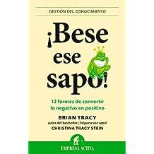 Bese Ese Sapo!: 12 Formas de Convertir Lo Negativo en Positivo = Kiss That Frog!