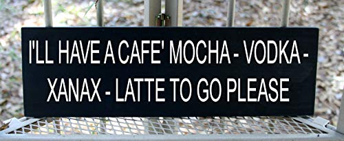 CELYCASY I'll Have a Cafe' Mocha - Vodka - Xanax - Latte to go Please Wood Sign