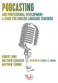 Podcasting and Professional Development: A Guide for English Language Teachers by [Lowe, Robert J., Schaefer, Matthew Y., Turner, Matthew W.]