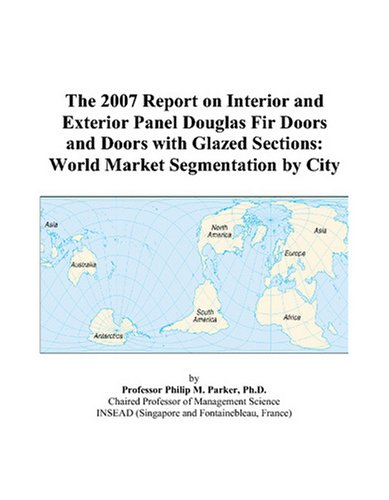 The 2007 Report on Interior and Exterior Panel Douglas Fir Doors and Doors with Glazed Sections: World Market Segmentation by City (Door Douglas Fir)