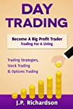 Day Trading: Become A Big Profit Trader: Trading For A Living - Trading Strategies, Stock Trading & Options Trading
