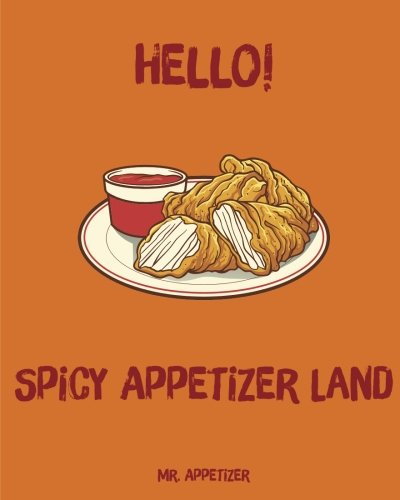Hello! Spicy Appetizer Land: 365 Days of Delicious Spicy Appetizer Recipes! (Spicy Cookbook, Spicy Recipes, Spicy Cooking, Hot And Spicy Cookbook, Southern Appetizers Cookbook) (Volume 1) by Mr. Appetizer
