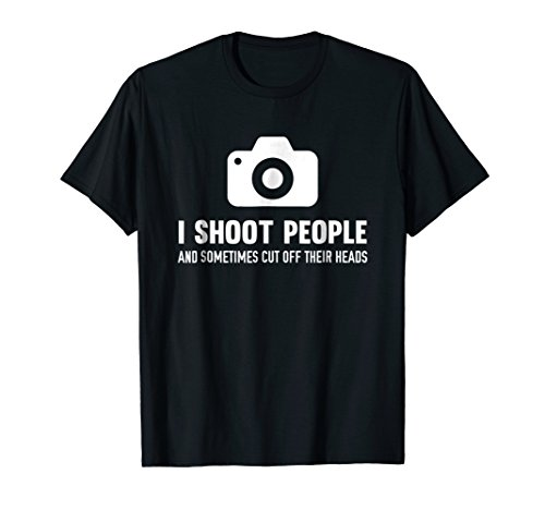 - I Shoot People And Cut Off Their Heads Photographer T-Shirt