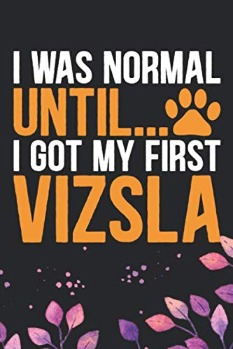 I-Was-Normal-Until-I-Got-My-First-Vizsla-Cool-Vizsla-Dog-Journal-Notebook-Vizsla-Puppy-Lover-Gifts-Funny-Vizsla-Dog-Notebook-Vizsla-Owner-Gifts-6-x-9-in-120-pages