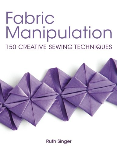 Fabric Manipulation: 150 Creative Sewing Techniques (Sewing Creative)