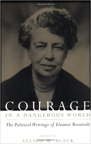 Courage in a Dangerous World The Political Writings of Eleanor Roosevelt