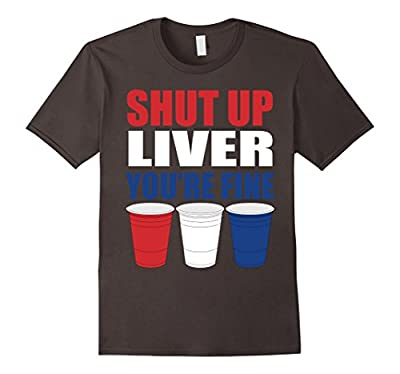 Shut Up Liver, You're Fine Funny July 4th Beer T-Shirt