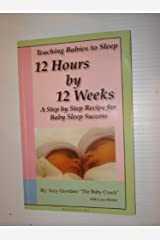 Teaching Babies to Sleep 12 Hours by 12 Weeks: A Step by Step Recipe for Baby Sleep Success Paperback