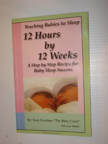 Teaching Babies to Sleep 12 Hours by 12 Weeks: A Step by Step Recipe for Baby Sleep Success