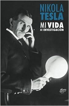 Nikola Tesla: Mi Vida, Mi Investigación (Spanish Edition)