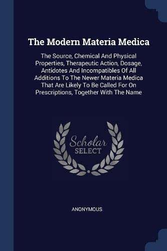 The Modern Materia Medica: The Source, Chemical And Physical Properties, Therapeutic Action, Dosage, Antidotes And Incompatibles Of All Additions To ... For On Prescriptions, Together With The Name
