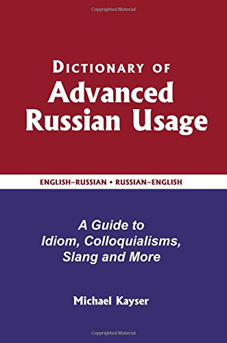 Dictionary of Advanced Russian Usage: A Guide to Idiom, Colloquialisms, Slang and More (English and Russian Edition)