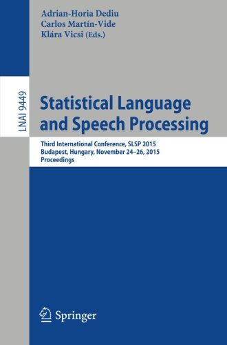 Statistical Language and Speech Processing: Third International Conference, SLSP 2015, Budapest, Hungary, November 24-26, 2015, Proceedings (Lecture Notes in Computer Science) by Springer