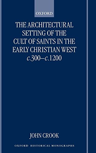 The Architectural Setting of the Cult of Saints in the Early Christian West c.300-1200 (Oxford Historical Monographs)