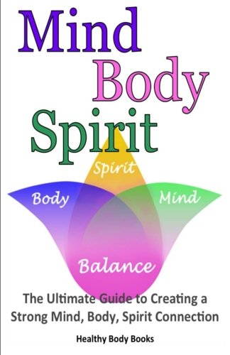 Mind, Body, Spirit: The Ultimate Guide to Creating a Strong Mind, Body, Spirit Connection