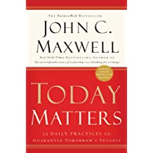 Today Matters: 12 Daily Practices to Guarantee Tomorrows Success: 12 Daily Practices to Guarantee Tomorrow's Success (Maxwell, John C.)